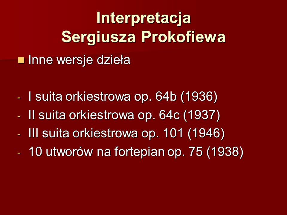 Interpretacja Sergiusza Prokofiewa Inne wersje dzieła Inne wersje dzieła - I suita orkiestrowa op. 64b (1936) - II suita orkiestrowa op. 64c (1937) -