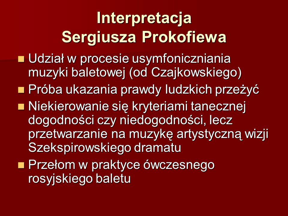 Interpretacja Sergiusza Prokofiewa Udział w procesie usymfoniczniania muzyki baletowej (od Czajkowskiego) Udział w procesie usymfoniczniania muzyki baletowej (od Czajkowskiego) Próba ukazania prawdy ludzkich przeżyć Próba ukazania prawdy ludzkich przeżyć Niekierowanie się kryteriami tanecznej dogodności czy niedogodności, lecz przetwarzanie na muzykę artystyczną wizji Szekspirowskiego dramatu Niekierowanie się kryteriami tanecznej dogodności czy niedogodności, lecz przetwarzanie na muzykę artystyczną wizji Szekspirowskiego dramatu Przełom w praktyce ówczesnego rosyjskiego baletu Przełom w praktyce ówczesnego rosyjskiego baletu