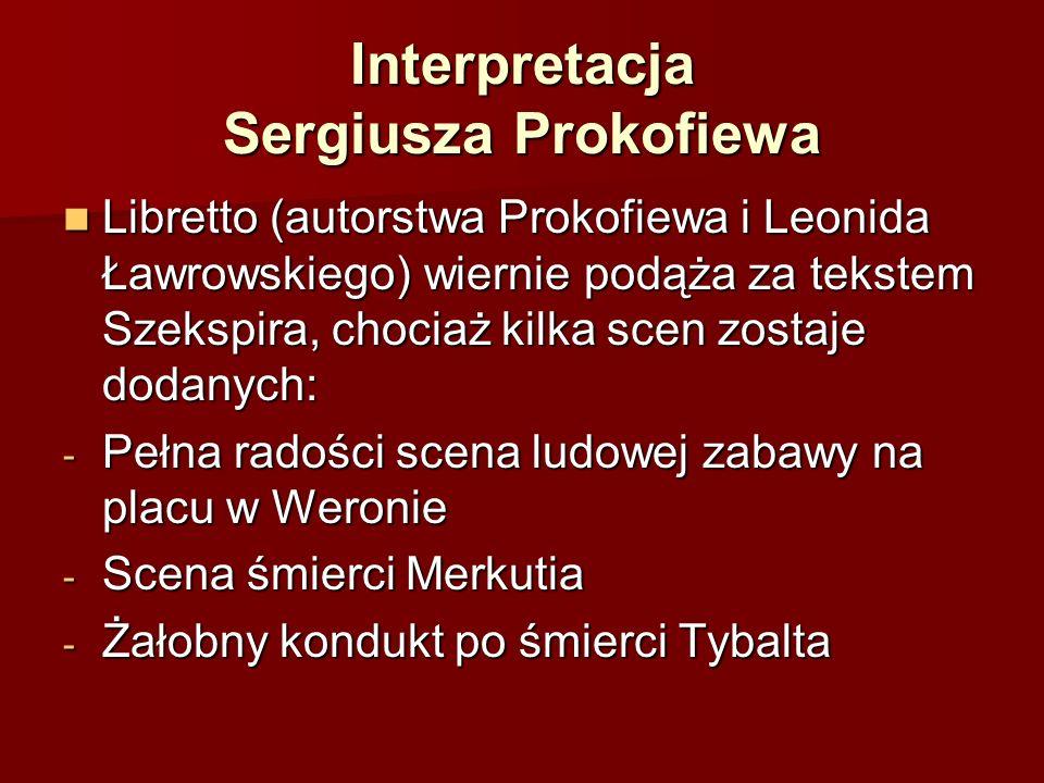 Interpretacja Sergiusza Prokofiewa Libretto (autorstwa Prokofiewa i Leonida Ławrowskiego) wiernie podąża za tekstem Szekspira, chociaż kilka scen zostaje dodanych: Libretto (autorstwa Prokofiewa i Leonida Ławrowskiego) wiernie podąża za tekstem Szekspira, chociaż kilka scen zostaje dodanych: - Pełna radości scena ludowej zabawy na placu w Weronie - Scena śmierci Merkutia - Żałobny kondukt po śmierci Tybalta