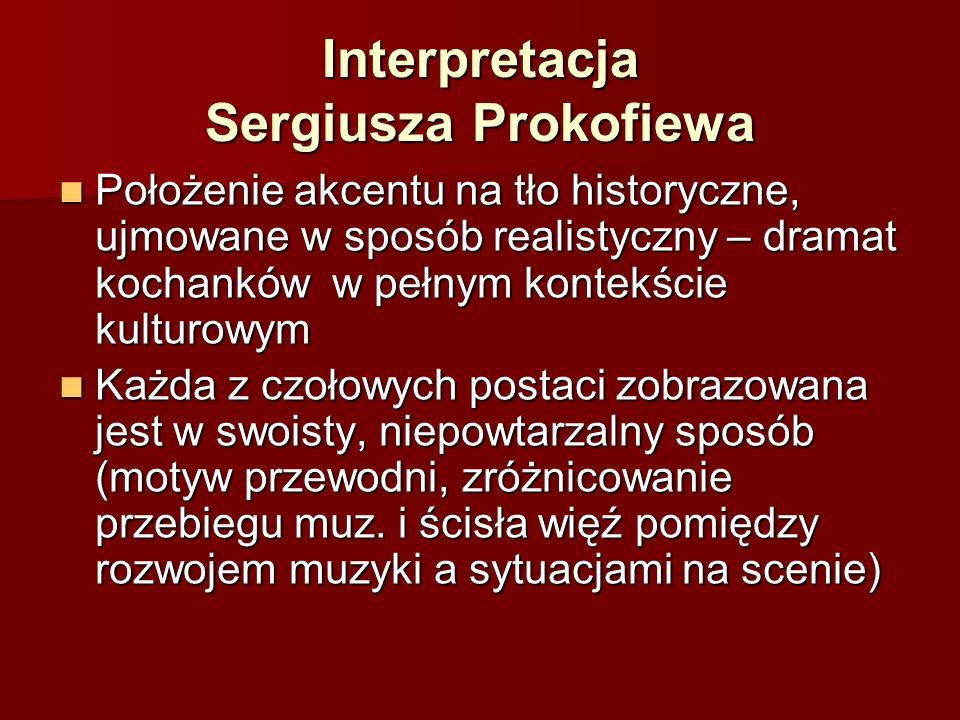 Interpretacja Sergiusza Prokofiewa Położenie akcentu na tło historyczne, ujmowane w sposób realistyczny – dramat kochanków w pełnym kontekście kulturowym Położenie akcentu na tło historyczne, ujmowane w sposób realistyczny – dramat kochanków w pełnym kontekście kulturowym Każda z czołowych postaci zobrazowana jest w swoisty, niepowtarzalny sposób (motyw przewodni, zróżnicowanie przebiegu muz.