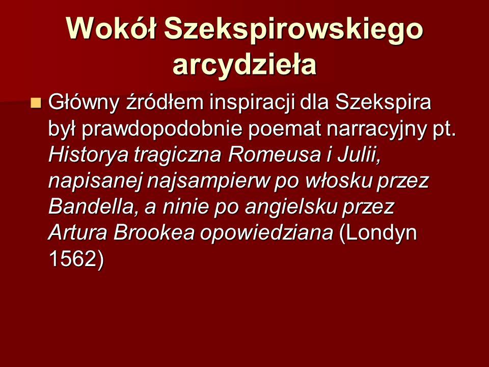 Wokół Szekspirowskiego arcydzieła Główny źródłem inspiracji dla Szekspira był prawdopodobnie poemat narracyjny pt. Historya tragiczna Romeusa i Julii,