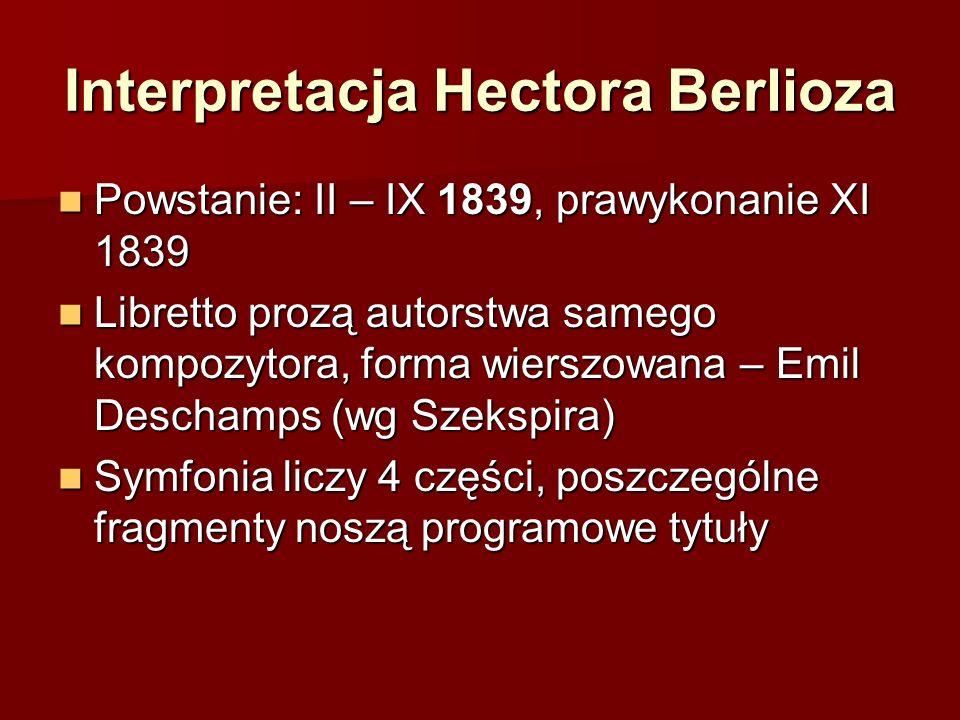 Interpretacja Hectora Berlioza Powstanie: II – IX 1839, prawykonanie XI 1839 Powstanie: II – IX 1839, prawykonanie XI 1839 Libretto prozą autorstwa samego kompozytora, forma wierszowana – Emil Deschamps (wg Szekspira) Libretto prozą autorstwa samego kompozytora, forma wierszowana – Emil Deschamps (wg Szekspira) Symfonia liczy 4 części, poszczególne fragmenty noszą programowe tytuły Symfonia liczy 4 części, poszczególne fragmenty noszą programowe tytuły