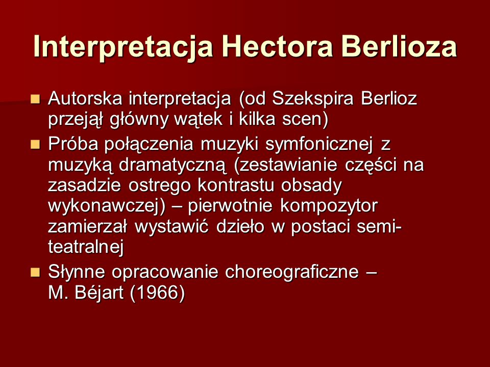 Interpretacja Hectora Berlioza Autorska interpretacja (od Szekspira Berlioz przejął główny wątek i kilka scen) Autorska interpretacja (od Szekspira Berlioz przejął główny wątek i kilka scen) Próba połączenia muzyki symfonicznej z muzyką dramatyczną (zestawianie części na zasadzie ostrego kontrastu obsady wykonawczej) – pierwotnie kompozytor zamierzał wystawić dzieło w postaci semi- teatralnej Próba połączenia muzyki symfonicznej z muzyką dramatyczną (zestawianie części na zasadzie ostrego kontrastu obsady wykonawczej) – pierwotnie kompozytor zamierzał wystawić dzieło w postaci semi- teatralnej Słynne opracowanie choreograficzne – M.