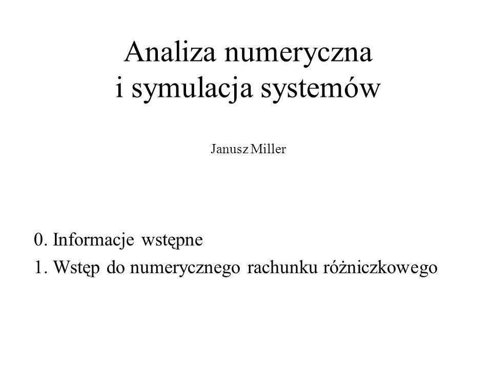 Analiza numeryczna i symulacja systemów Janusz Miller 0. Informacje wstępne 1. Wstęp do numerycznego rachunku różniczkowego