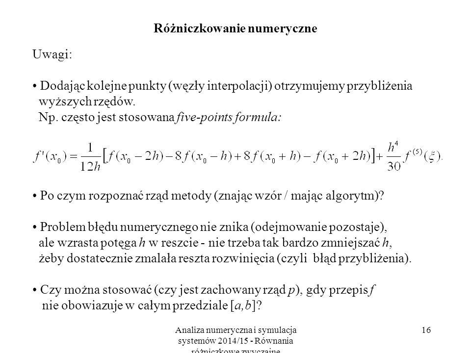 Analiza numeryczna i symulacja systemów 2014/15 - Równania różniczkowe zwyczajne 16 Różniczkowanie numeryczne Uwagi: Dodając kolejne punkty (węzły interpolacji) otrzymujemy przybliżenia wyższych rzędów.