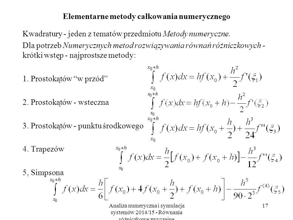 Analiza numeryczna i symulacja systemów 2014/15 - Równania różniczkowe zwyczajne 17 Elementarne metody całkowania numerycznego Kwadratury - jeden z tematów przedmiotu Metody numeryczne.