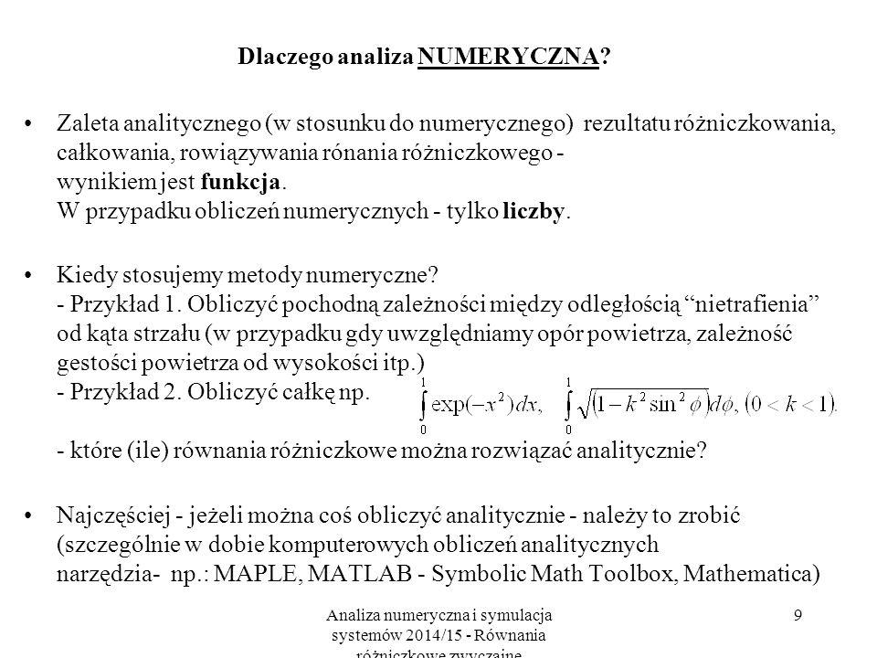 Analiza numeryczna i symulacja systemów 2014/15 - Równania różniczkowe zwyczajne 10 Plan na pierwsze 2-3 wykłady Różniczkowanie numeryczne Podstawy całkowania numerycznego Równania różniczkwe zwyczajne - zbieżność, zgodnośc i stabilność metod, - metody Eulera i typu predyktor-korektor, - metody wstecznego różniczkowania, - metody całkowania równań różniczkowych, - liniowe metody wielokrokowe, - metody Rungego-Kutty, - algorytmy stałokrokowe i adaptacyjne, - metody używane w MATLABie i SIMULKNKu