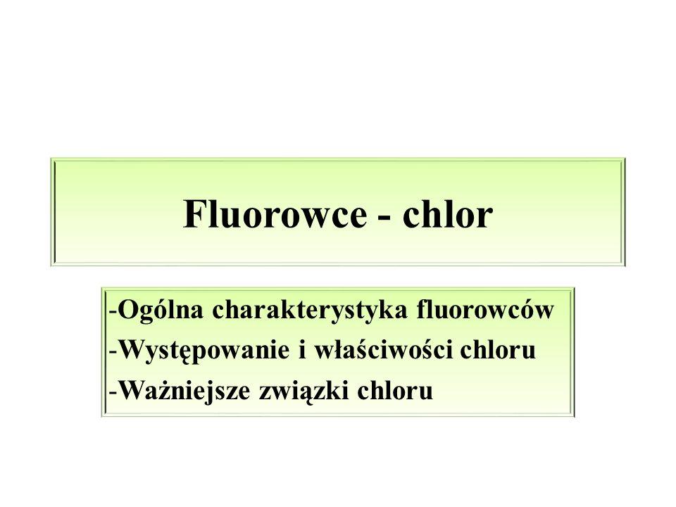 Fluorowce - chlor -Ogólna charakterystyka fluorowców -Występowanie i właściwości chloru -Ważniejsze związki chloru