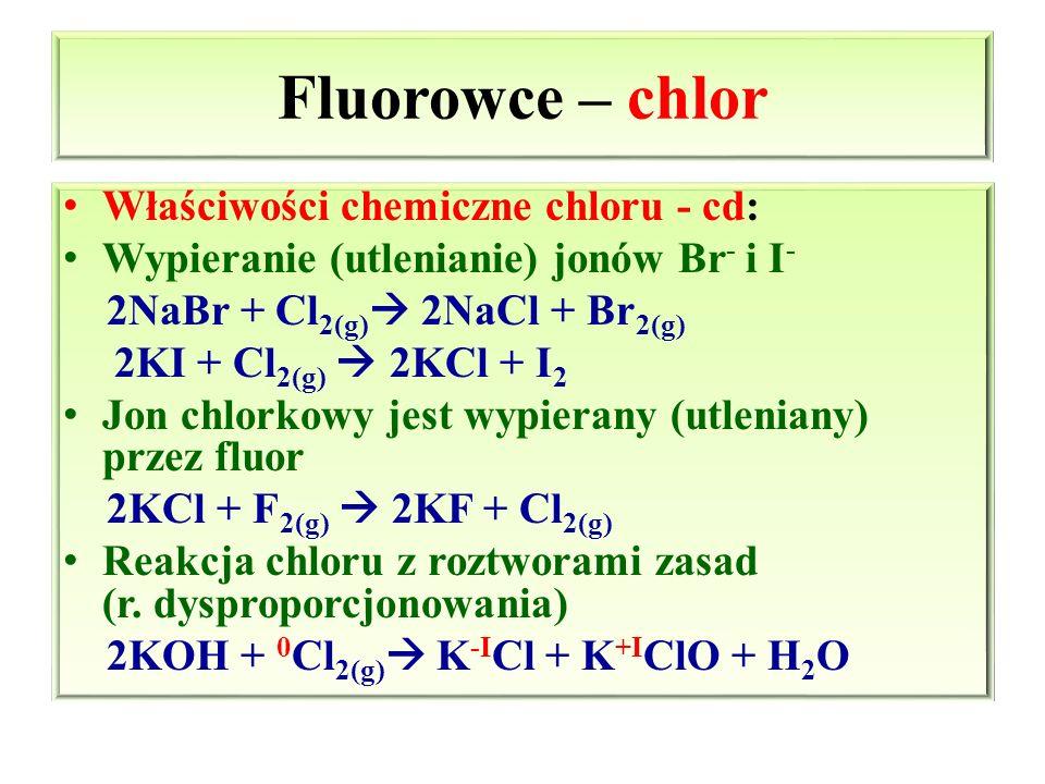 Fluorowce – chlor Właściwości chemiczne chloru - cd: Wypieranie (utlenianie) jonów Br - i I - 2NaBr + Cl 2(g)  2NaCl + Br 2(g) 2KI + Cl 2(g)  2KCl +