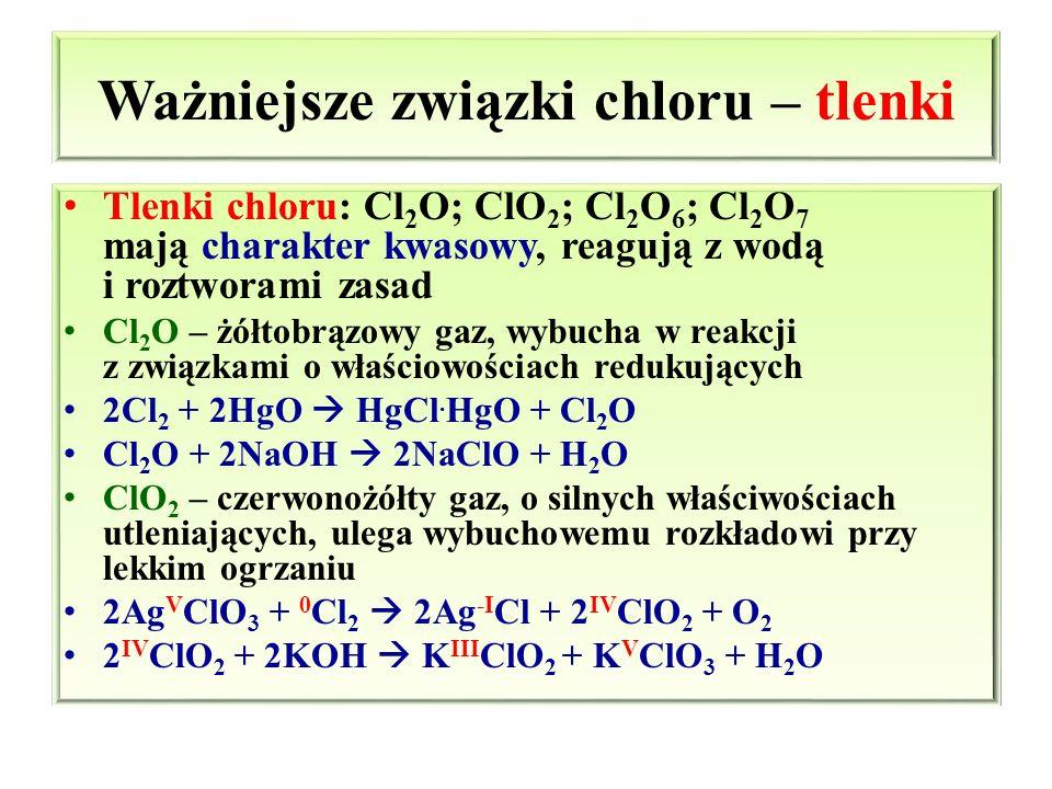 Ważniejsze związki chloru – tlenki Tlenki chloru: Cl 2 O; ClO 2 ; Cl 2 O 6 ; Cl 2 O 7 mają charakter kwasowy, reagują z wodą i roztworami zasad Cl 2 O