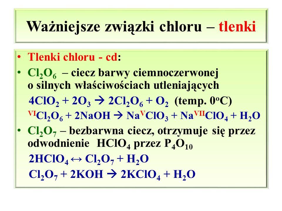 Ważniejsze związki chloru – tlenki Tlenki chloru - cd: Cl 2 O 6 – ciecz barwy ciemnoczerwonej o silnych właściwościach utleniających 4ClO 2 + 2O 3  2