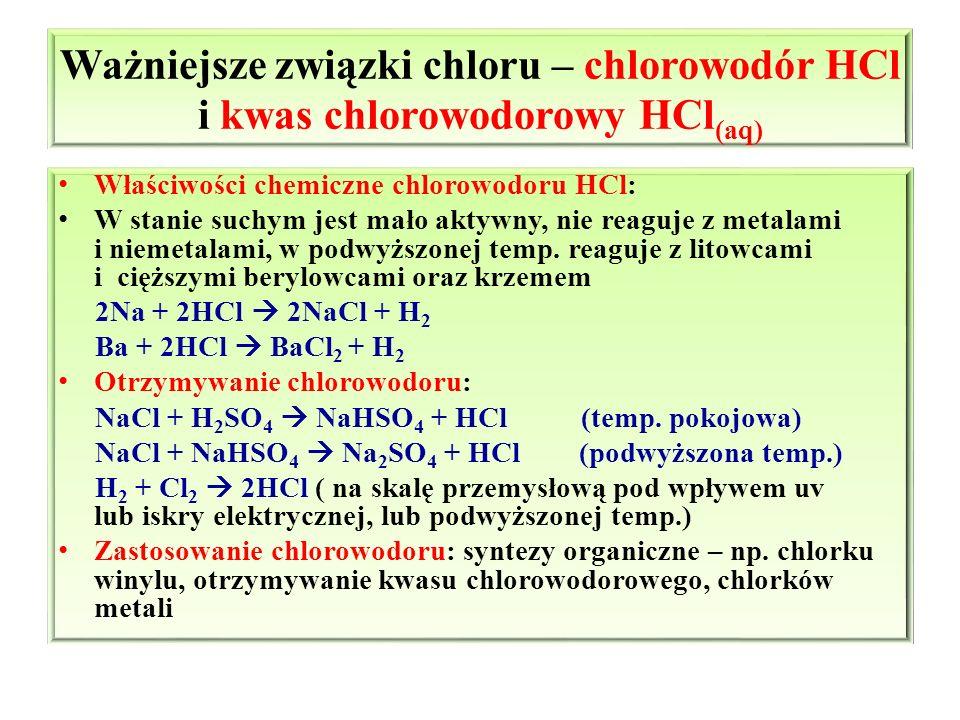 Ważniejsze związki chloru – chlorowodór HCl i kwas chlorowodorowy HCl (aq) Właściwości chemiczne chlorowodoru HCl: W stanie suchym jest mało aktywny,