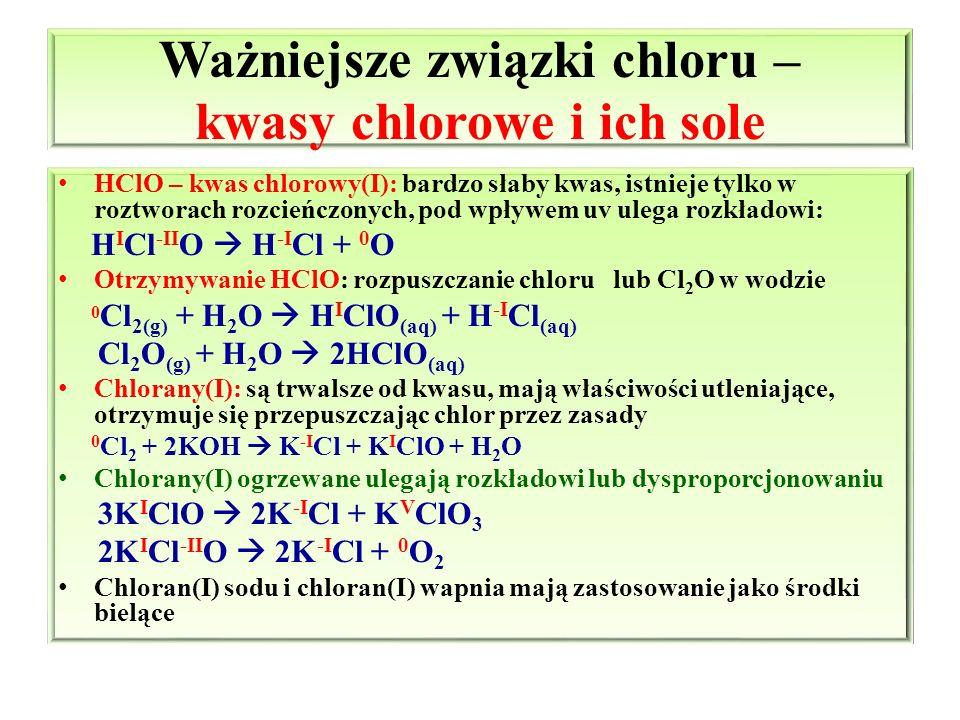 Ważniejsze związki chloru – kwasy chlorowe i ich sole HClO – kwas chlorowy(I): bardzo słaby kwas, istnieje tylko w roztworach rozcieńczonych, pod wpły