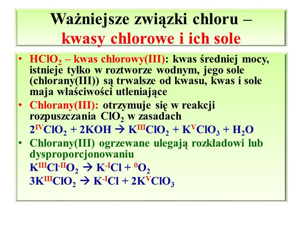 Ważniejsze związki chloru – kwasy chlorowe i ich sole HClO 2 – kwas chlorowy(III): kwas średniej mocy, istnieje tylko w roztworze wodnym, jego sole (c