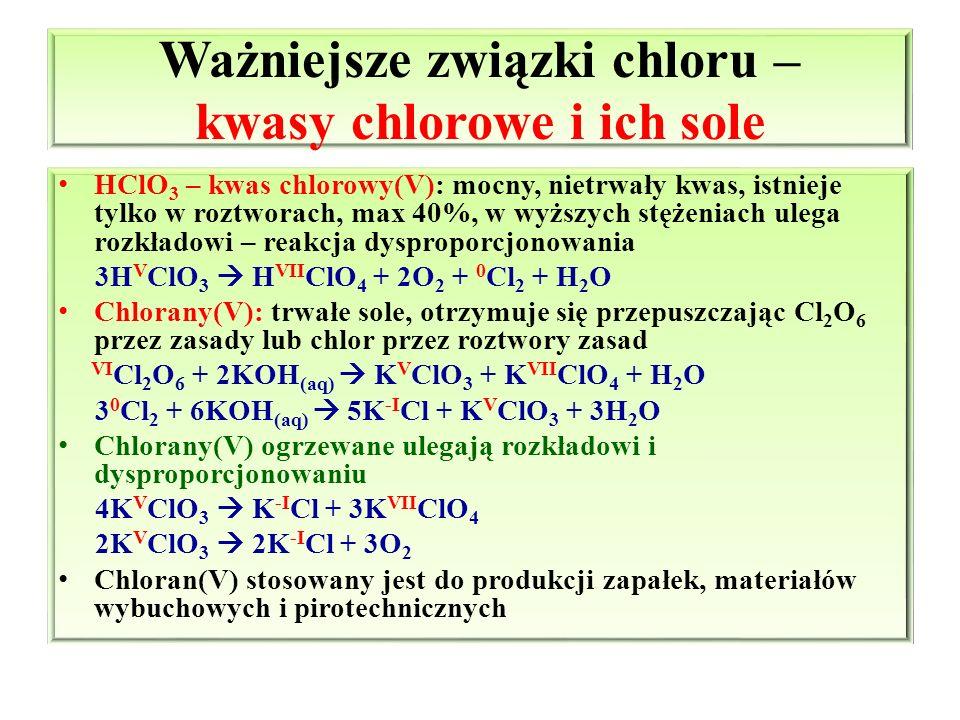 Ważniejsze związki chloru – kwasy chlorowe i ich sole HClO 3 – kwas chlorowy(V): mocny, nietrwały kwas, istnieje tylko w roztworach, max 40%, w wyższy