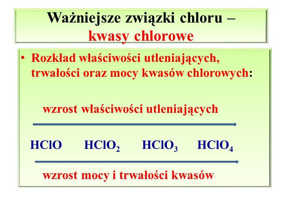 Ważniejsze związki chloru – kwasy chlorowe Rozkład właściwości utleniających, trwałości oraz mocy kwasów chlorowych: wzrost właściwości utleniających