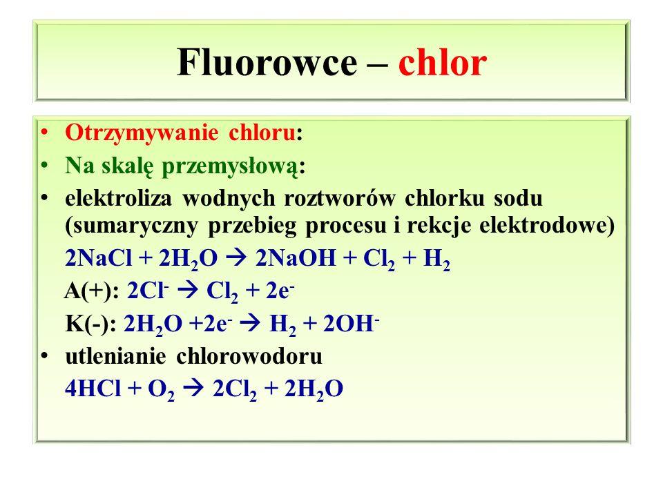 Otrzymywanie chloru: Na skalę przemysłową: elektroliza wodnych roztworów chlorku sodu (sumaryczny przebieg procesu i rekcje elektrodowe) 2NaCl + 2H 2