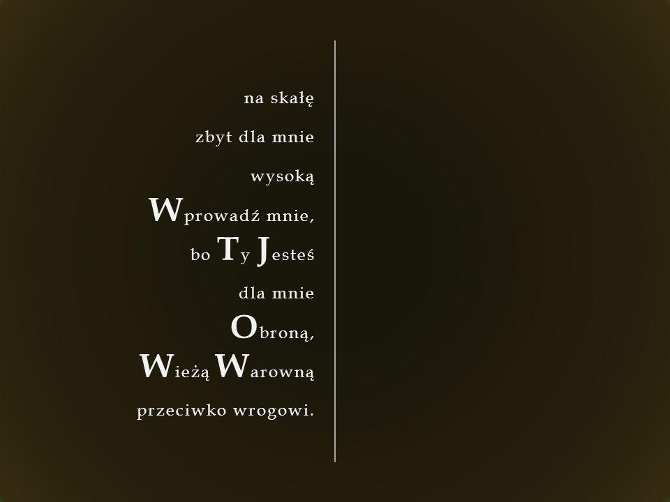 na skałę zbyt dla mnie wysoką W prowadź mnie, bo T y J esteś dla mnie O broną, W ieżą W arowną przeciwko wrogowi.