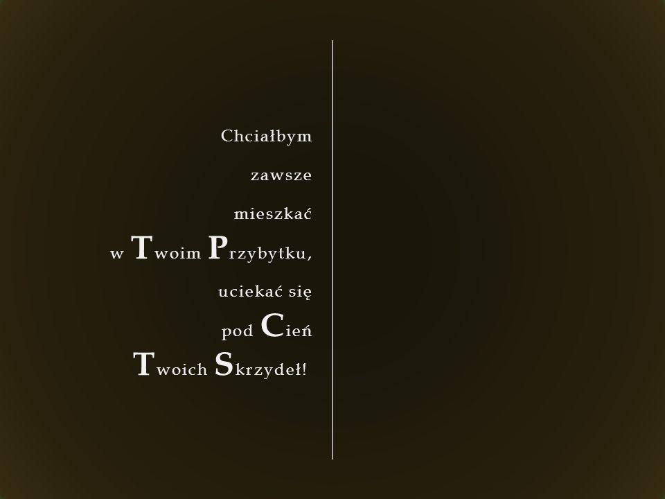 Chciałbym zawsze mieszkać w T woim P rzybytku, uciekać się pod C ień T woich S krzydeł!