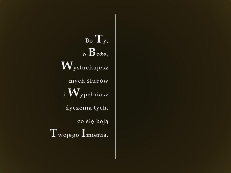 Bo T y, o B oże, W ysłuchujesz mych ślubów i W ypełniasz życzenia tych, co się boją T wojego I mienia.