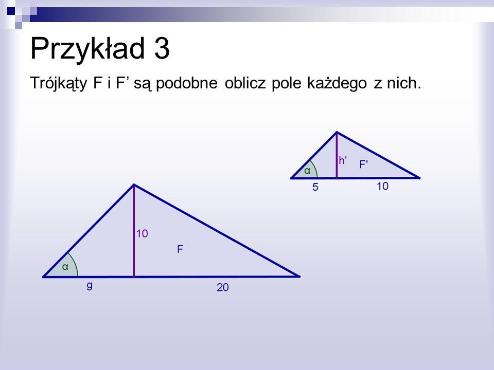 Przykład 3 Trójkąty F i F' są podobne oblicz pole każdego z nich.