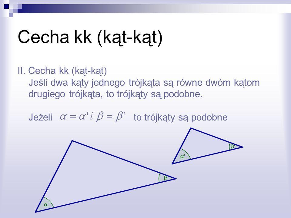 Cecha kk (kąt-kąt) II. Cecha kk (kąt-kąt) Jeśli dwa kąty jednego trójkąta są równe dwóm kątom drugiego trójkąta, to trójkąty są podobne. Jeżeli to tró