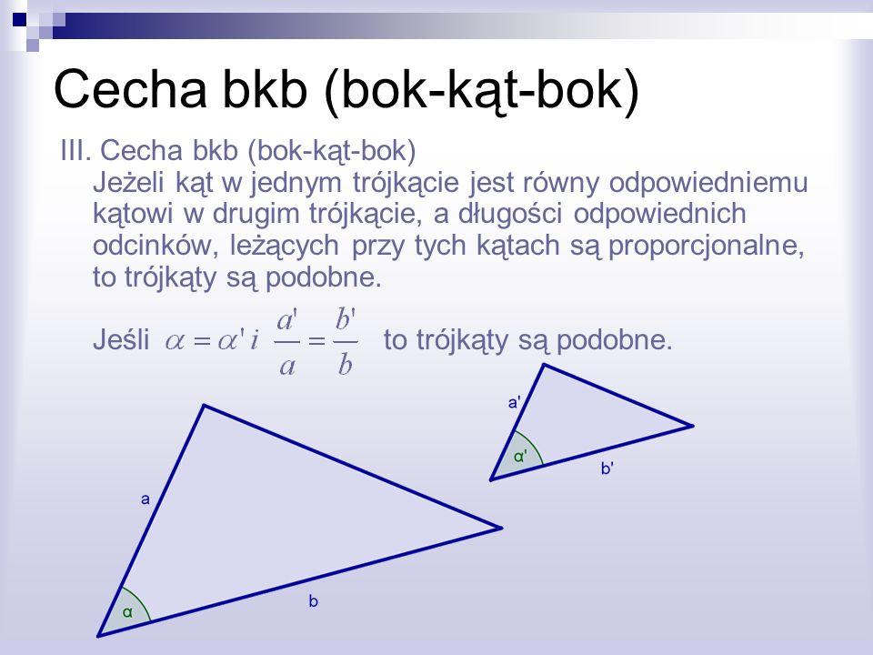 Cecha bkb (bok-kąt-bok) III. Cecha bkb (bok-kąt-bok) Jeżeli kąt w jednym trójkącie jest równy odpowiedniemu kątowi w drugim trójkącie, a długości odpo