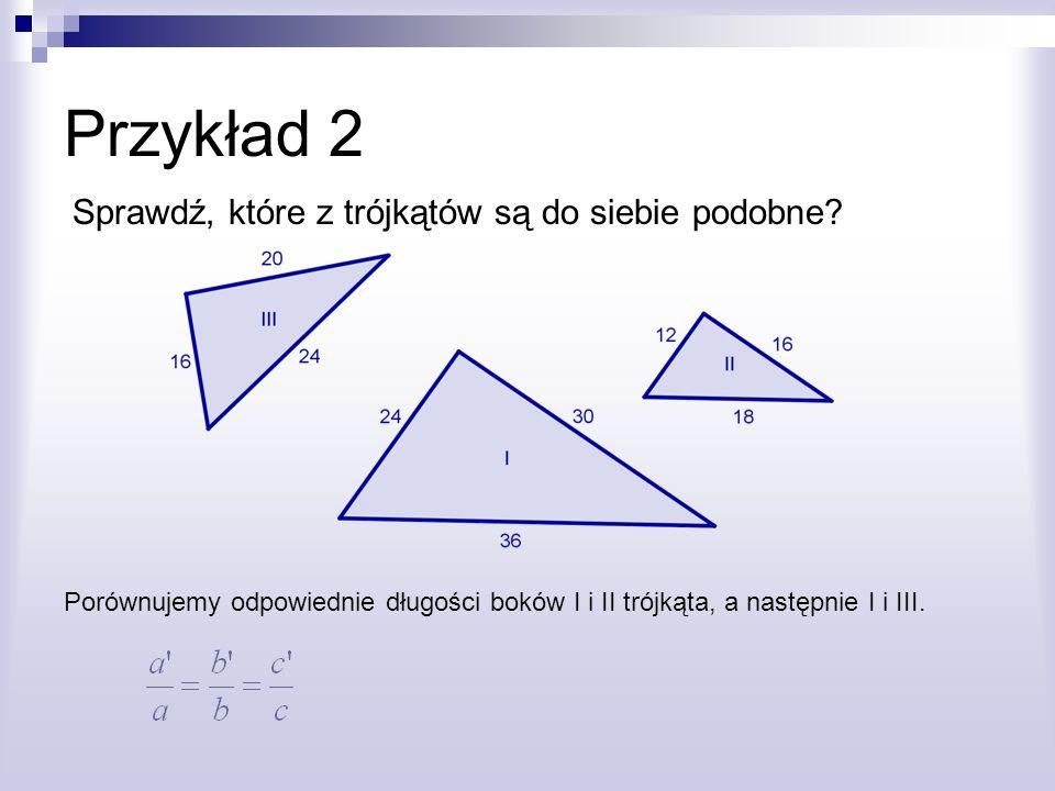 Przykład 2 Sprawdź, które z trójkątów są do siebie podobne? Porównujemy odpowiednie długości boków I i II trójkąta, a następnie I i III.