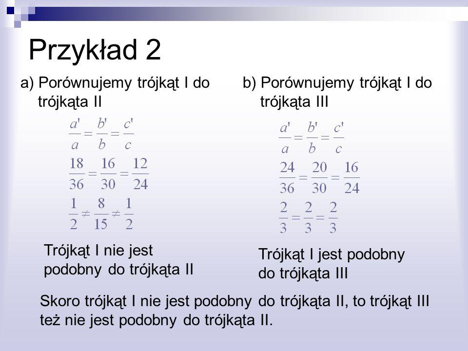 Przykład 2 a) Porównujemy trójkąt I do trójkąta II Trójkąt I nie jest podobny do trójkąta II b) Porównujemy trójkąt I do trójkąta III Trójkąt I jest podobny do trójkąta III Skoro trójkąt I nie jest podobny do trójkąta II, to trójkąt III też nie jest podobny do trójkąta II.