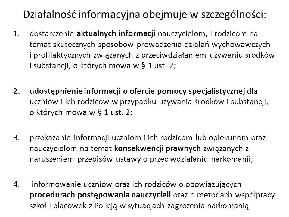 Działalność informacyjna obejmuje w szczególności: 1.dostarczenie aktualnych informacji nauczycielom, i rodzicom na temat skutecznych sposobów prowadzenia działań wychowawczych i profilaktycznych związanych z przeciwdziałaniem używaniu środków i substancji, o których mowa w § 1 ust.