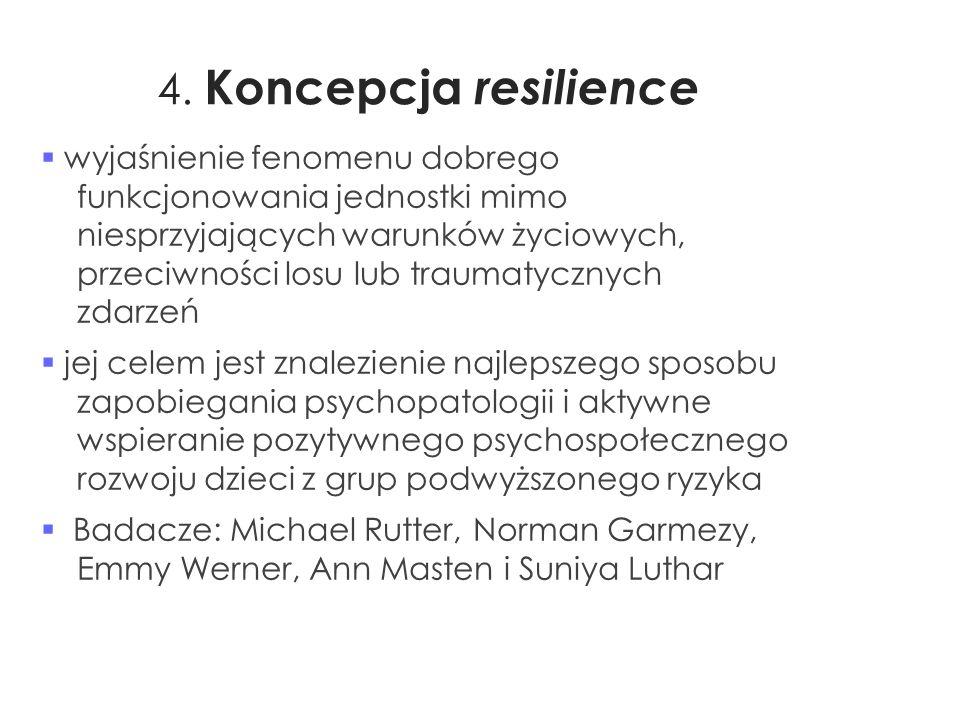 4. Koncepcja resilience  wyjaśnienie fenomenu dobrego funkcjonowania jednostki mimo niesprzyjających warunków życiowych, przeciwności losu lub trauma
