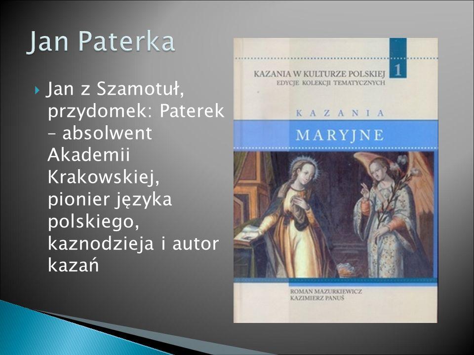  Jan z Szamotuł, przydomek: Paterek – absolwent Akademii Krakowskiej, pionier języka polskiego, kaznodzieja i autor kazań