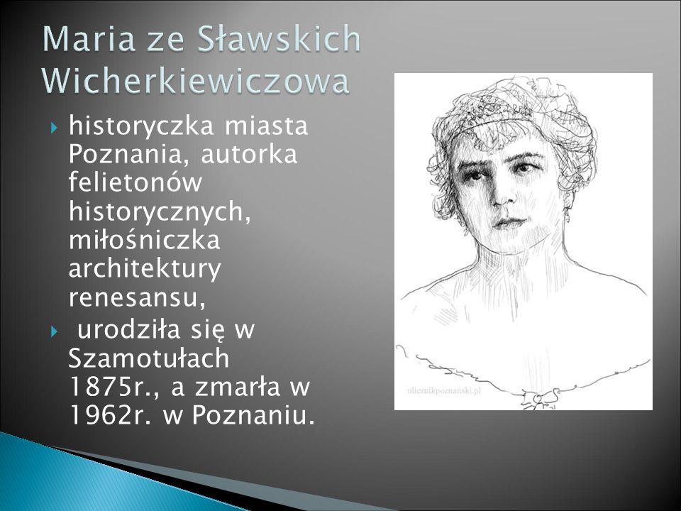  historyczka miasta Poznania, autorka felietonów historycznych, miłośniczka architektury renesansu,  urodziła się w Szamotułach 1875r., a zmarła w 1962r.