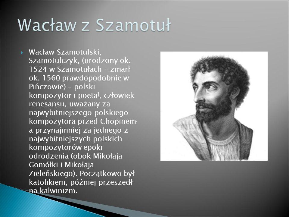  Wacław Szamotulski, Szamotulczyk, (urodzony ok. 1524 w Szamotułach – zmarł ok. 1560 prawdopodobnie w Pińczowie) – polski kompozytor i poeta ], człow