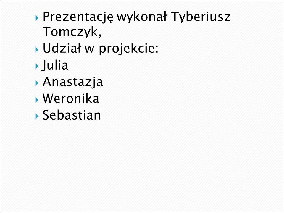  Prezentację wykonał Tyberiusz Tomczyk,  Udział w projekcie:  Julia  Anastazja  Weronika  Sebastian