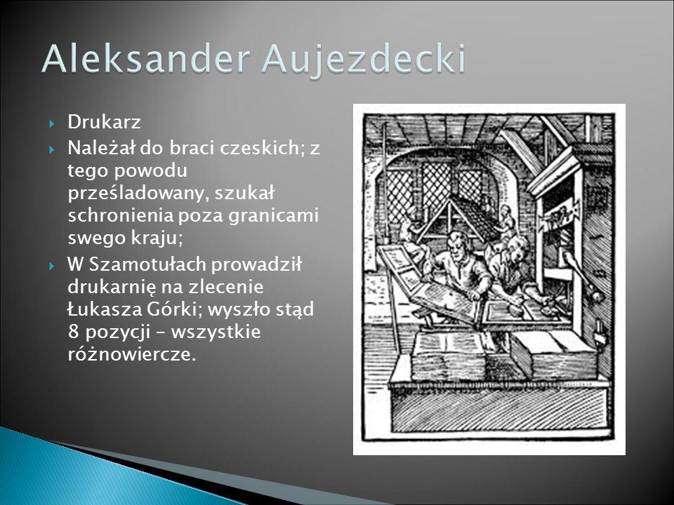  Drukarz  Należał do braci czeskich; z tego powodu prześladowany, szukał schronienia poza granicami swego kraju;  W Szamotułach prowadził drukarnię na zlecenie Łukasza Górki; wyszło stąd 8 pozycji – wszystkie różnowiercze.
