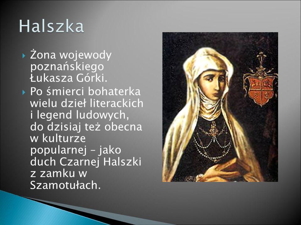  Żona wojewody poznańskiego Łukasza Górki.  Po śmierci bohaterka wielu dzieł literackich i legend ludowych, do dzisiaj też obecna w kulturze popular