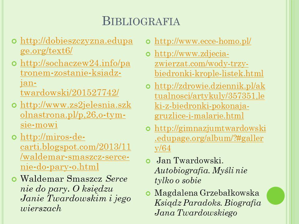 B IBLIOGRAFIA http://dobieszczyzna.edupa ge.org/text6/ http://sochaczew24.info/pa tronem-zostanie-ksiadz- jan- twardowski/201527742/ http://www.zs2jelesnia.szk olnastrona.pl/p,26,o-tym- sie-mowi http://miros-de- carti.blogspot.com/2013/11 /waldemar-smaszcz-serce- nie-do-pary-o.html Waldemar Smaszcz Serce nie do pary.