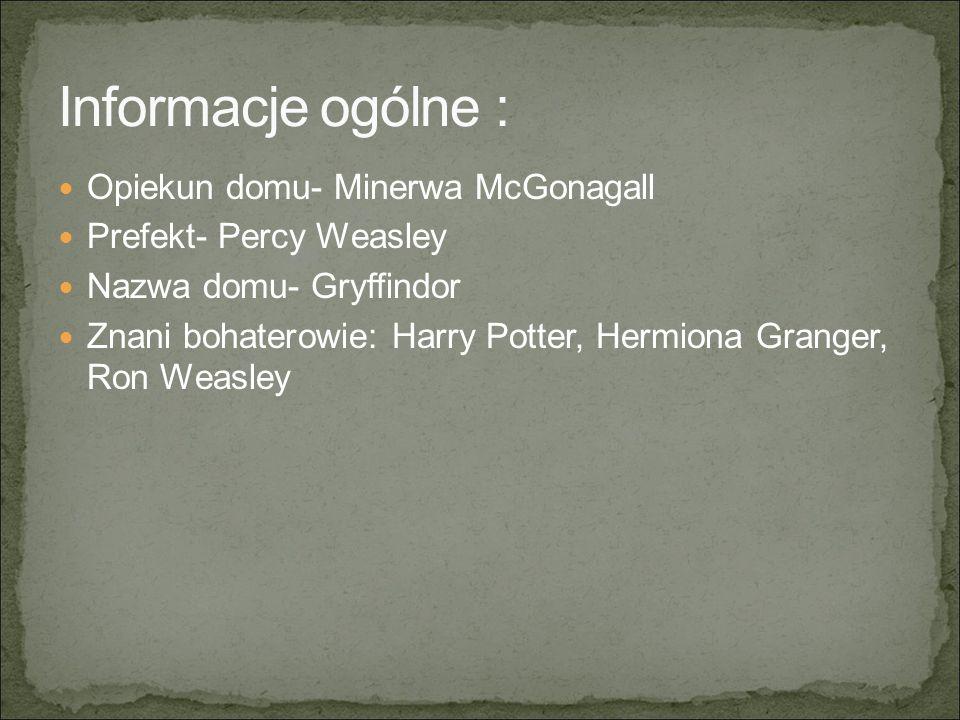 Opiekun domu- Minerwa McGonagall Prefekt- Percy Weasley Nazwa domu- Gryffindor Znani bohaterowie: Harry Potter, Hermiona Granger, Ron Weasley