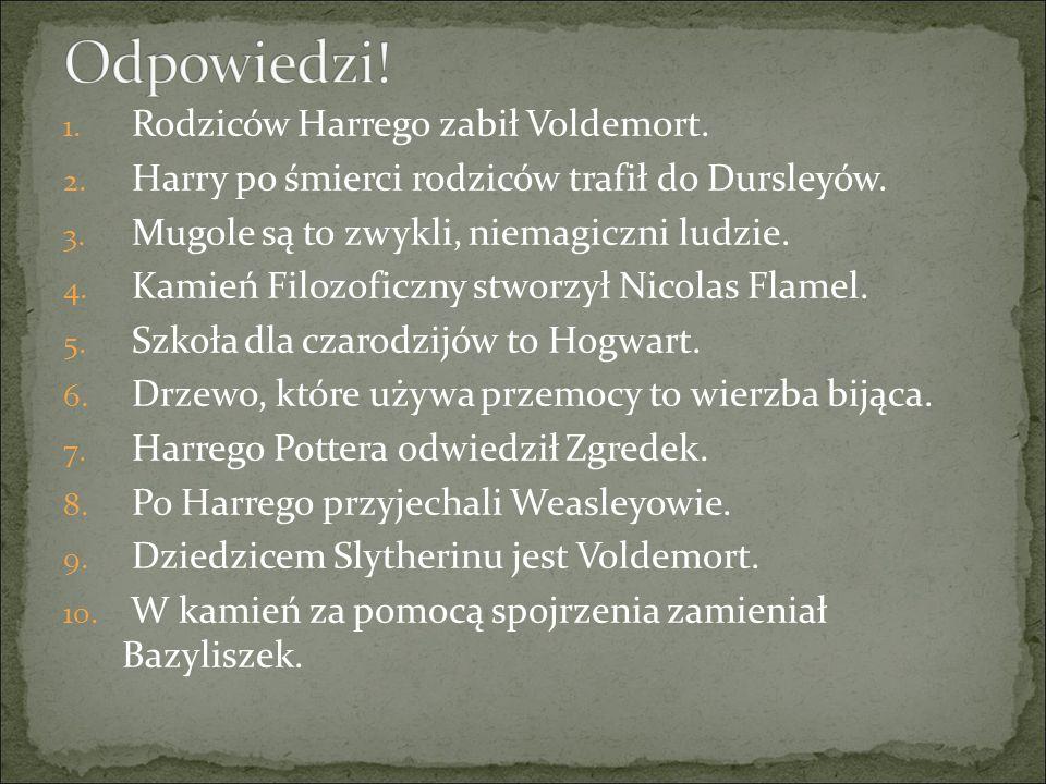 1.Rodziców Harrego zabił Voldemort. 2. Harry po śmierci rodziców trafił do Dursleyów.
