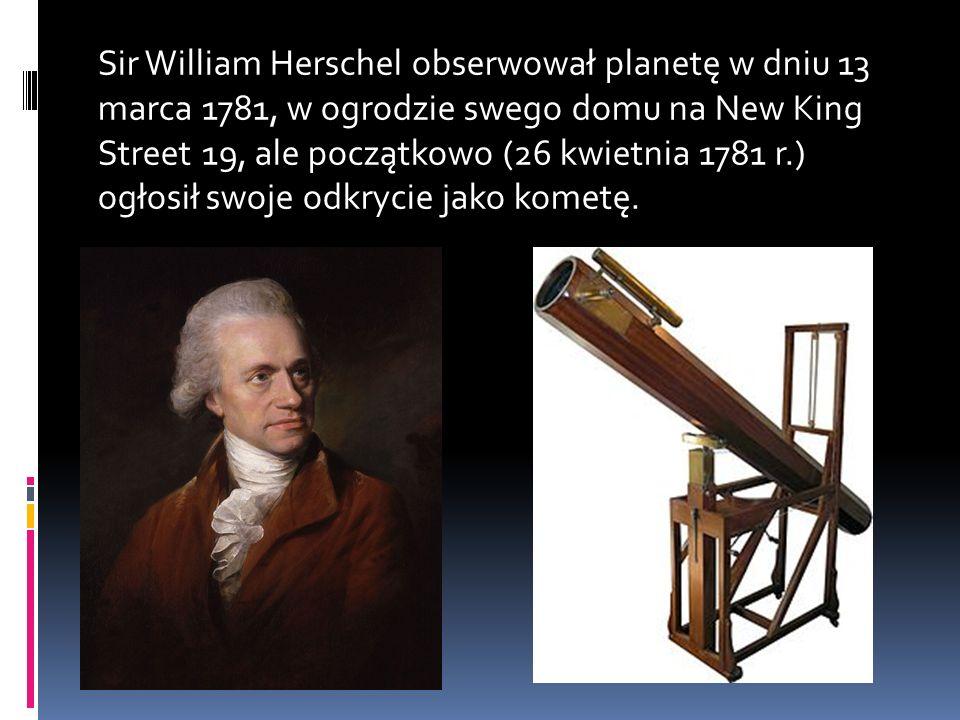Sir William Herschel obserwował planetę w dniu 13 marca 1781, w ogrodzie swego domu na New King Street 19, ale początkowo (26 kwietnia 1781 r.) ogłosił swoje odkrycie jako kometę.