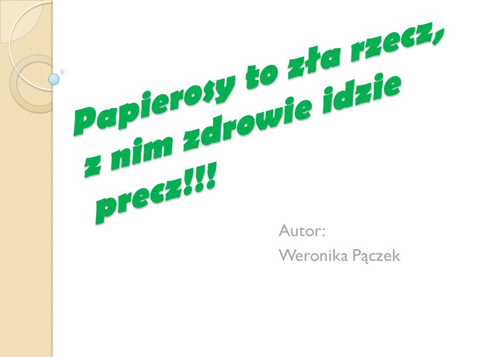 Papierosy to zła rzecz, z nim zdrowie idzie precz!!! Autor: Weronika Pączek