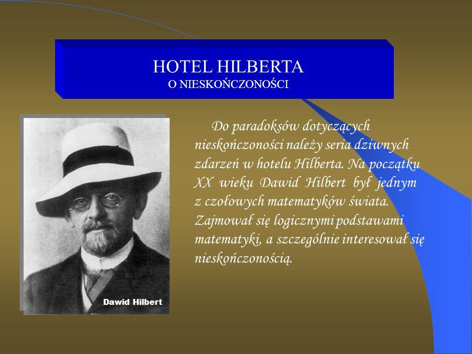 HOTEL HILBERTA O NIESKOŃCZONOŚCI Do paradoksów dotyczących nieskończoności należy seria dziwnych zdarzeń w hotelu Hilberta. Na początku XX wieku Dawid