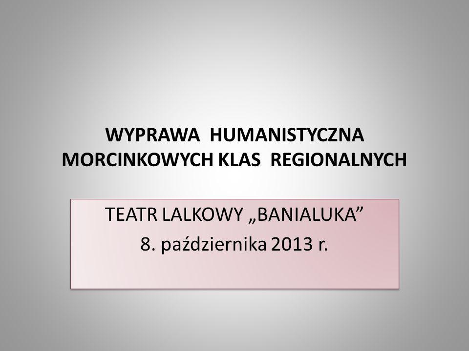 """WYPRAWA HUMANISTYCZNA MORCINKOWYCH KLAS REGIONALNYCH TEATR LALKOWY """"BANIALUKA"""" 8. października 2013 r. TEATR LALKOWY """"BANIALUKA"""" 8. października 2013"""