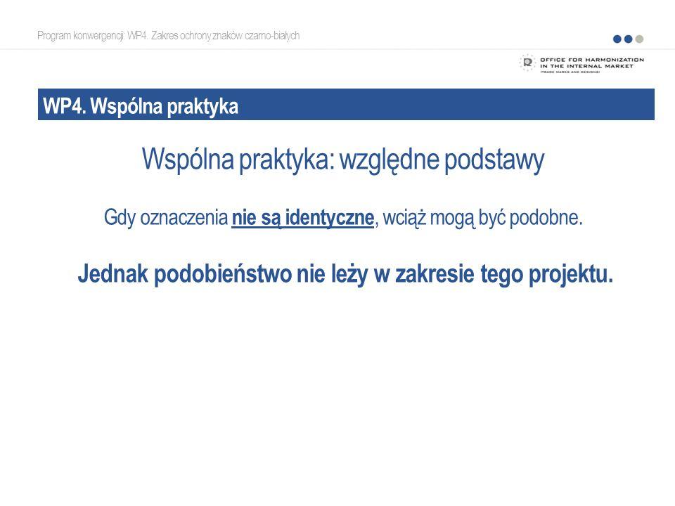 Program konwergencji: WP4. Zakres ochrony znaków czarno-białych WP4. Wspólna praktyka Wspólna praktyka: względne podstawy Gdy oznaczenia nie są identy