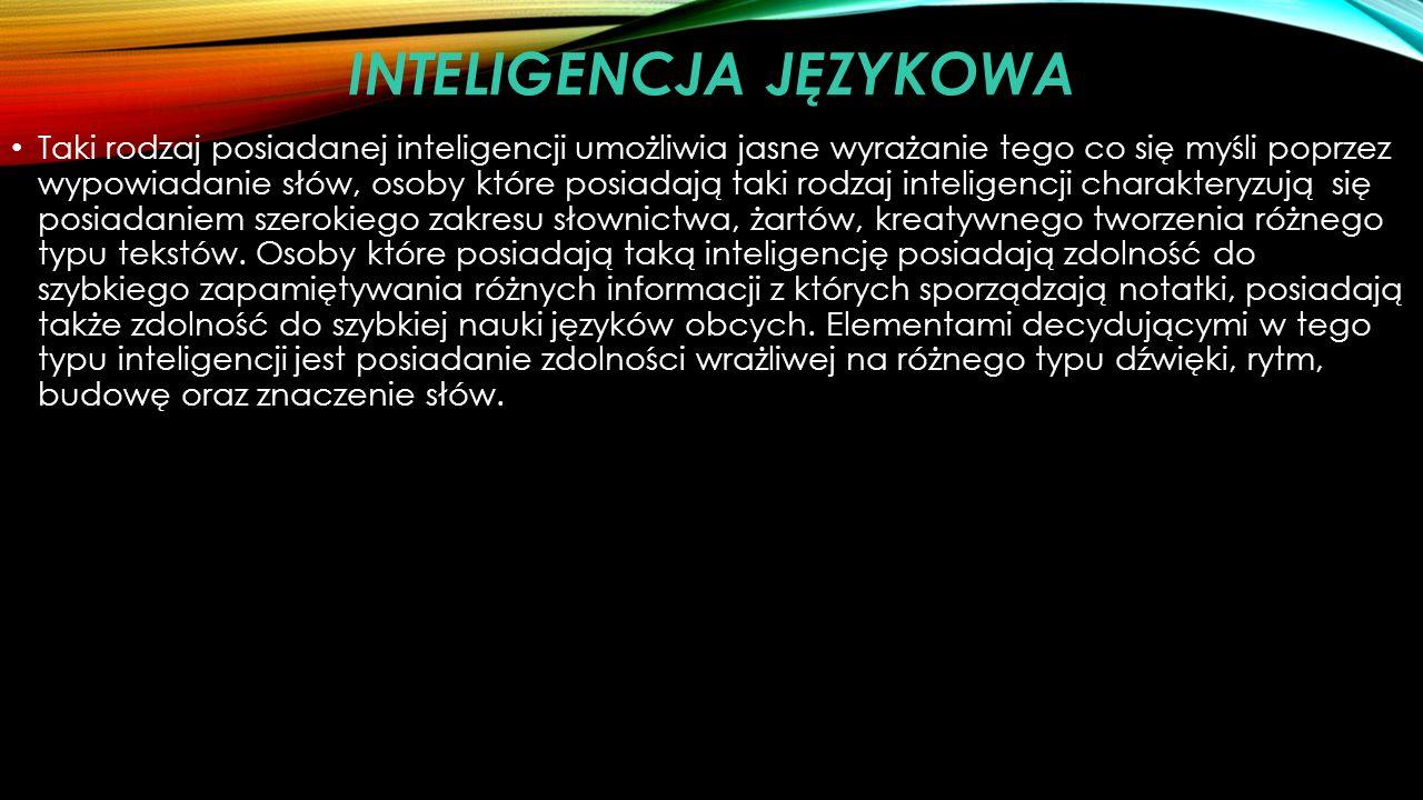 INTELIGENCJA JĘZYKOWA Taki rodzaj posiadanej inteligencji umożliwia jasne wyrażanie tego co się myśli poprzez wypowiadanie słów, osoby które posiadają taki rodzaj inteligencji charakteryzują się posiadaniem szerokiego zakresu słownictwa, żartów, kreatywnego tworzenia różnego typu tekstów.