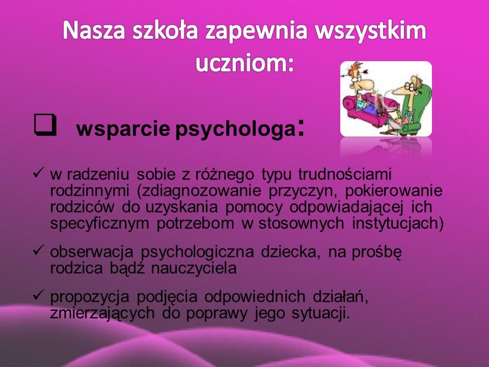  wsparcie psychologa : w radzeniu sobie z różnego typu trudnościami rodzinnymi (zdiagnozowanie przyczyn, pokierowanie rodziców do uzyskania pomocy od