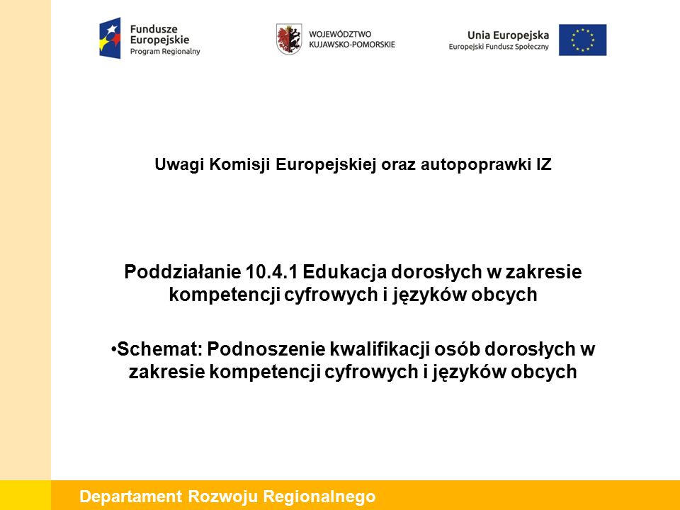 Departament Rozwoju Regionalnego Uwagi Komisji Europejskiej oraz autopoprawki IZ Poddziałanie 10.4.1 Edukacja dorosłych w zakresie kompetencji cyfrowych i języków obcych Schemat: Podnoszenie kwalifikacji osób dorosłych w zakresie kompetencji cyfrowych i języków obcych