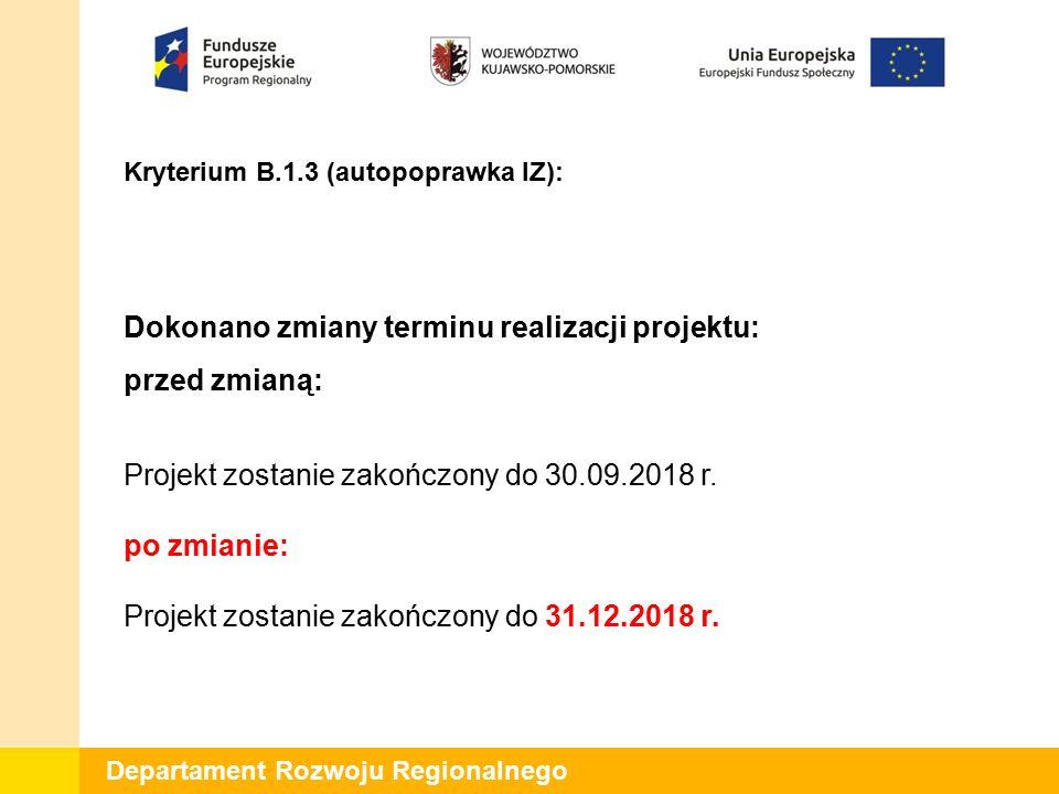 Departament Rozwoju Regionalnego Kryterium B.1.3 (autopoprawka IZ): Dokonano zmiany terminu realizacji projektu: przed zmianą: Projekt zostanie zakończony do 30.09.2018 r.