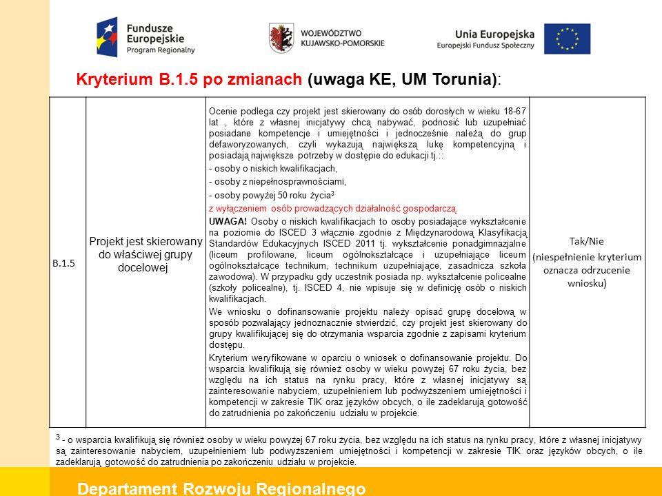 Departament Rozwoju Regionalnego Kryterium B.1.5 po zmianach (uwaga KE, UM Torunia): B.1.5 Projekt jest skierowany do właściwej grupy docelowej Ocenie podlega czy projekt jest skierowany do osób dorosłych w wieku 18-67 lat, które z własnej inicjatywy chcą nabywać, podnosić lub uzupełniać posiadane kompetencje i umiejętności i jednocześnie należą do grup defaworyzowanych, czyli wykazują największą lukę kompetencyjną i posiadają największe potrzeby w dostępie do edukacji tj.:: - osoby o niskich kwalifikacjach, - osoby z niepełnosprawnościami, - osoby powyżej 50 roku życia 3 z wyłączeniem osób prowadzących działalność gospodarczą.